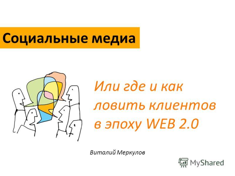 Виталий Меркулов Или где и как ловить клиентов в эпоху WEB 2.0 Социальные медиа