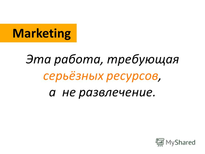 Marketing Эта работа, требующая серьёзных ресурсов, а не развлечение.