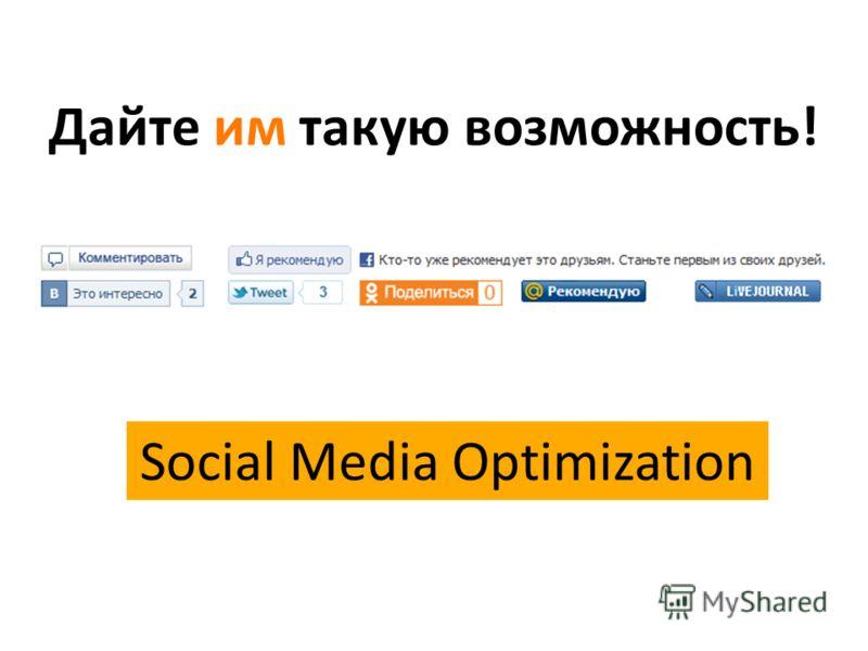 Social Media Optimization Дайте им такую возможность!