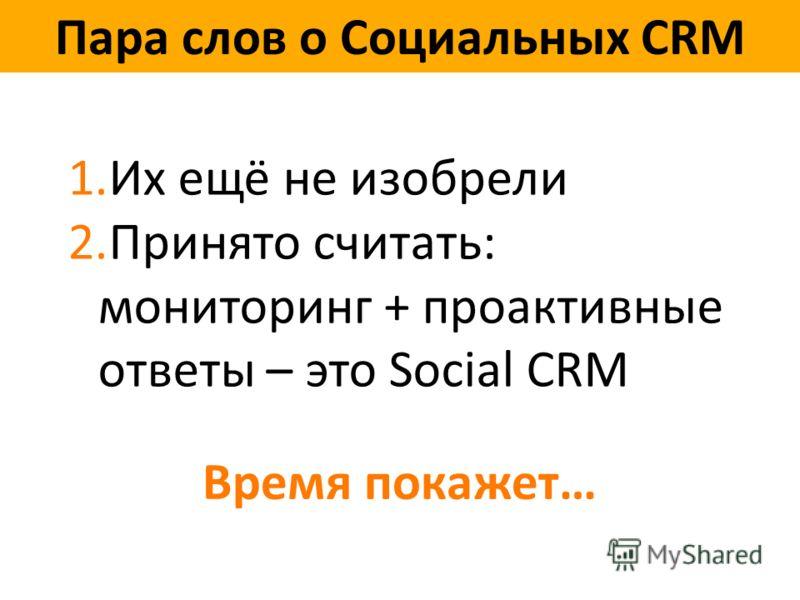 Пара слов о Социальных CRM 1.Их ещё не изобрели 2.Принято считать: мониторинг + проактивные ответы – это Social CRM Время покажет…