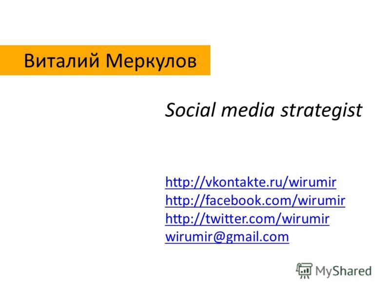 Виталий Меркулов http://vkontakte.ru/wirumir http://facebook.com/wirumir http://twitter.com/wirumir wirumir@gmail.com Social media strategist