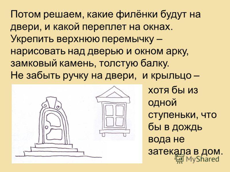 Потом решаем, какие филёнки будут на двери, и какой переплет на окнах. Укрепить верхнюю перемычку – нарисовать над дверью и окном арку, замковый камень, толстую балку. Не забыть ручку на двери, и крыльцо – хотя бы из одной ступеньки, что бы в дождь в