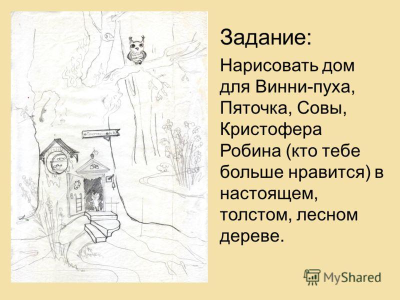 Задание: Нарисовать дом для Винни-пуха, Пяточка, Совы, Кристофера Робина (кто тебе больше нравится) в настоящем, толстом, лесном дереве.