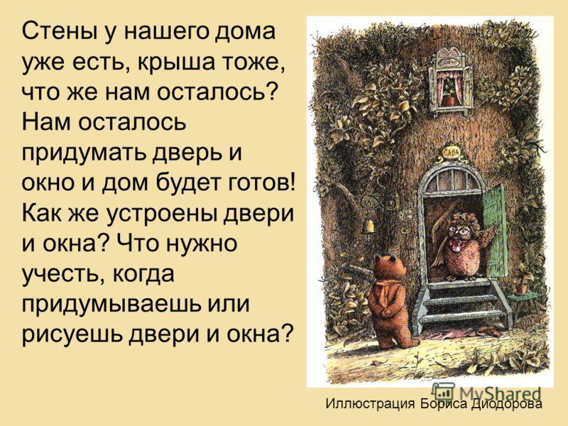 Стены у нашего дома уже есть, крыша тоже, что же нам осталось? Нам осталось придумать дверь и окно и дом будет готов! Как же устроены двери и окна? Что нужно учесть, когда придумываешь или рисуешь двери и окна? Иллюстрация Бориса Диодорова