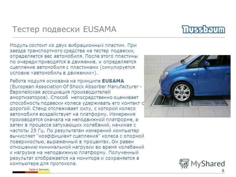 Made in Germany 8 Тестер подвески EUSAMA Модуль состоит из двух вибрационных пластин. При заезде транспортного средства на тестер подвески, определяется вес автомобиля. После этого пластины по очереди приводятся в движение, и определяется сцепление а