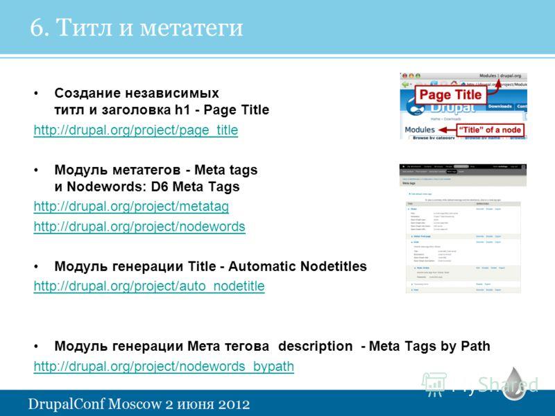 6. Титл и метатеги Создание независимых титл и заголовка h1 - Page Title http://drupal.org/project/page_title Модуль метатегов - Meta tags и Nodewords: D6 Meta Tags http://drupal.org/project/metatag http://drupal.org/project/nodewords Модуль генераци