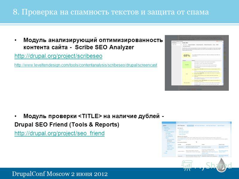 8. Проверка на спамность текстов и защита от спама Модуль анализирующий оптимизированность контента сайта - Scribe SEO Analyzer http://drupal.org/project/scribeseo http://www.leveltendesign.com/tools/contentanalysis/scribeseo/drupal/screencast Модуль