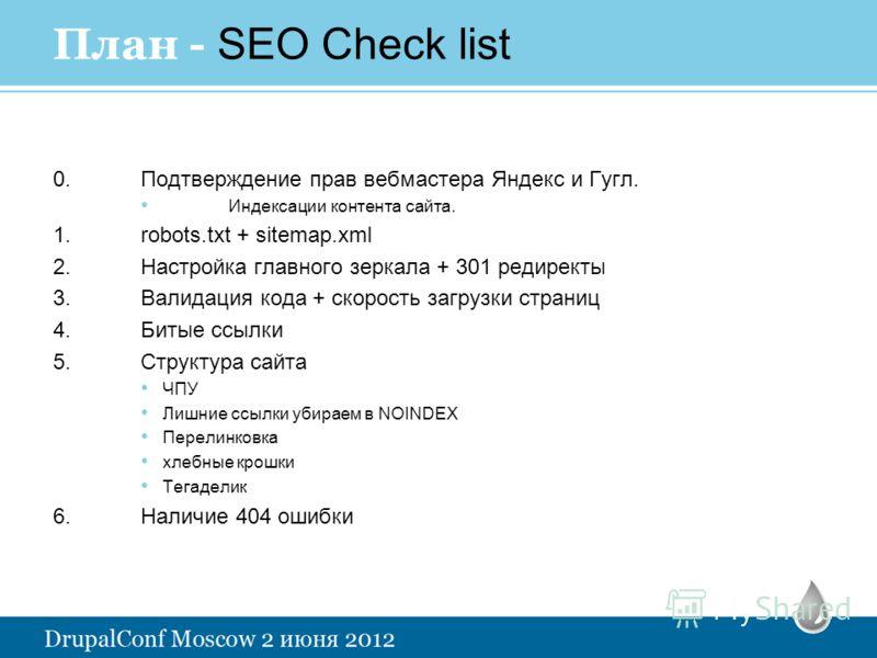 План - SEO Check list 0.Подтверждение прав вебмастера Яндекс и Гугл. Индексации контента сайта. 1.robots.txt + sitemap.xml 2.Настройка главного зеркала + 301 редиректы 3.Валидация кода + скорость загрузки страниц 4.Битые ссылки 5.Структура сайта ЧПУ