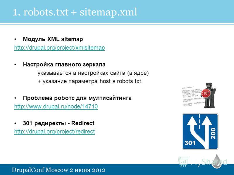 1. robots.txt + sitemap.xml Модуль XML sitemap http://drupal.org/project/xmlsitemap Настройка главного зеркала указывается в настройках сайта (в ядре) + указание параметра host в robots.txt Проблема роботс для мултисайтинга http://www.drupal.ru/node/