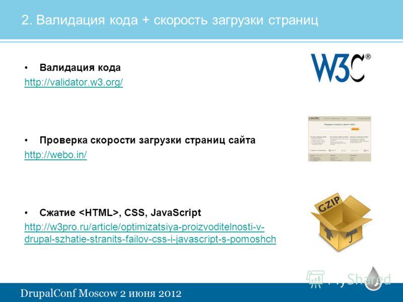 2. Валидация кода + скорость загрузки страниц Валидация кода http://validator.w3.org/ Проверка скорости загрузки страниц сайта http://webo.in/ Сжатие, CSS, JavaScript http://w3pro.ru/article/optimizatsiya-proizvoditelnosti-v- drupal-szhatie-stranits-
