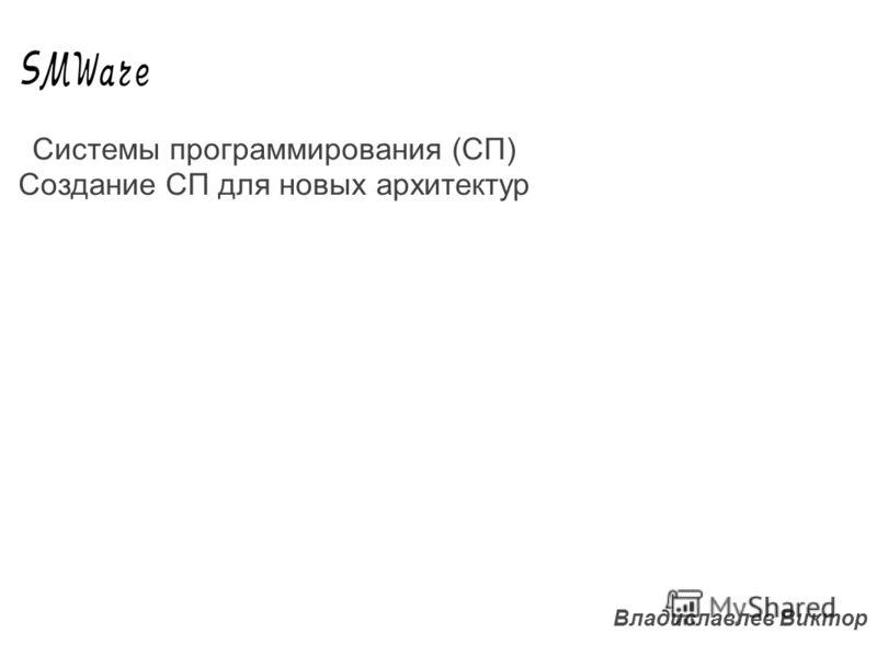 Владиславлев Виктор Системы программирования (СП) Создание СП для новых архитектур