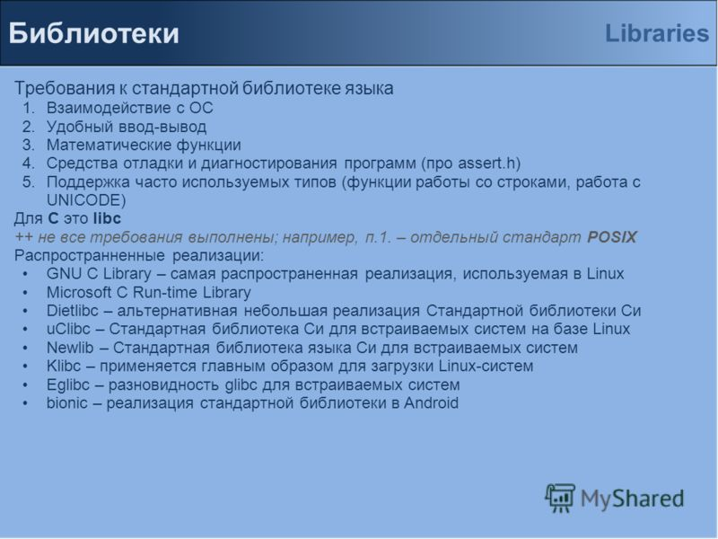 Библиотеки Требования к стандартной библиотеке языка 1.Взаимодействие с ОС 2.Удобный ввод-вывод 3.Математические функции 4.Средства отладки и диагностирования программ (про assert.h) 5.Поддержка часто используемых типов (функции работы со строками, р