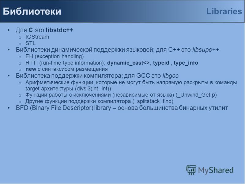 Для С это libstdc++ o IOStream o STL Библиотеки динамической поддержки языковой; для С++ это libsupc++ o EH (exception handling) o RTTI (run-time type information): dynamic_cast, typeid, type_info o new с синтаксисом размещения Библиотека поддержки к