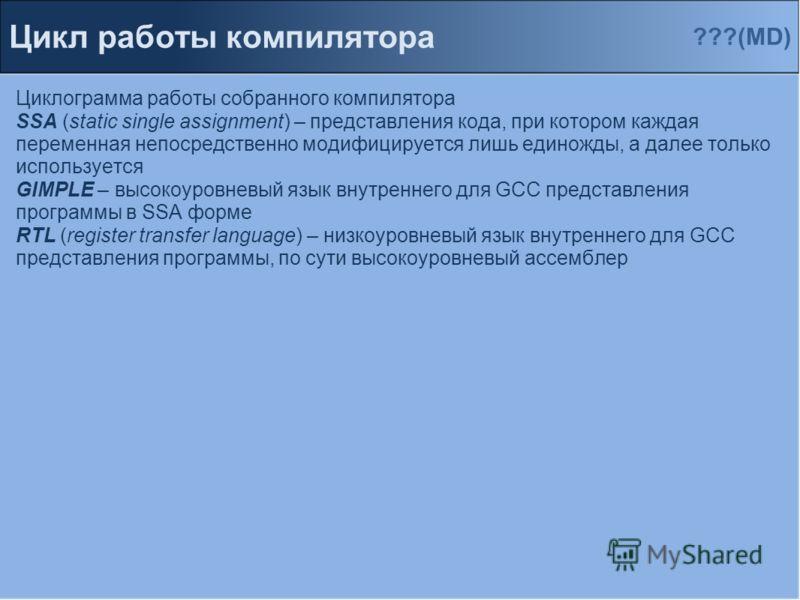 Циклограмма работы собранного компилятора SSA (static single assignment) – представления кода, при котором каждая переменная непосредственно модифицируется лишь единожды, а далее только используется GIMPLE – высокоуровневый язык внутреннего для GCC п