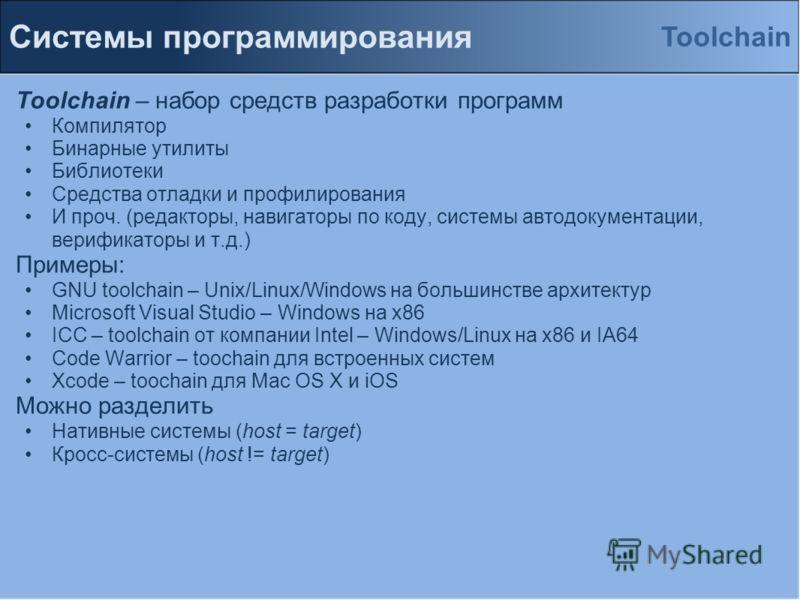 Системы программирования Toolchain – набор средств разработки программ Компилятор Бинарные утилиты Библиотеки Средства отладки и профилирования И проч. (редакторы, навигаторы по коду, системы автодокументации, верификаторы и т.д.) Примеры: GNU toolch