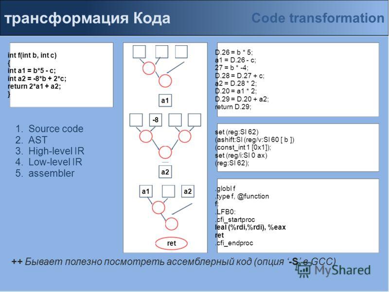 трансформация Кода int f(int b, int c) { int a1 = b*5 - c; int a2 = -8*b + 2*c; return 2*a1 + a2; } D.26 = b * 5; a1 = D.26 - c; 27 = b * -4; D.28 = D.27 + c; a2 = D.28 * 2; D.20 = a1 * 2; D.29 = D.20 + a2; return D.29;.globl f.type f, @function f:.L