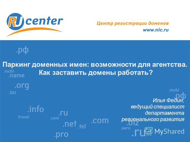 Паркинг доменных имен: возможности для агентства. Как заставить домены работать? Илья Федин, ведущий специалист департамента регионального развития