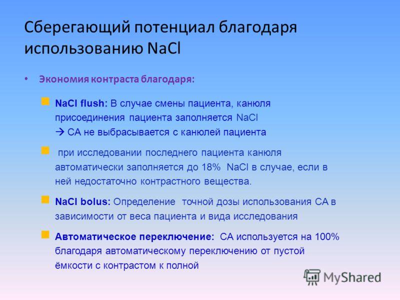 Сберегающий потенциал благодаря использованию NaCl Экономия контраста благодаря: NaCl flush: В случае смены пациента, канюля присоединения пациента заполняется NaCl CA не выбрасывается с канюлей пациента при исследовании последнего пациента канюля ав