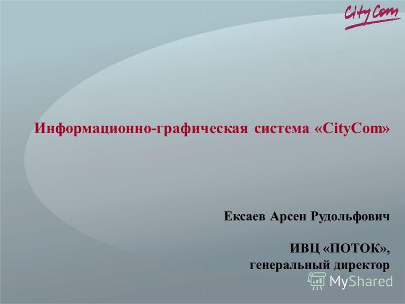 Информационно-графическая система «CityCom» Ексаев Арсен Рудольфович ИВЦ «ПОТОК», генеральный директор