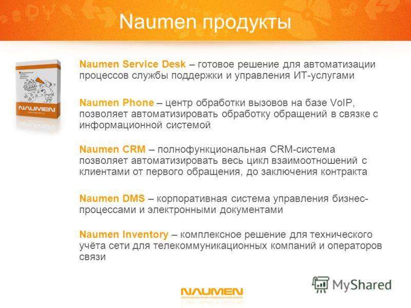 Naumen продукты Naumen Service Desk – готовое решение для автоматизации процессов службы поддержки и управления ИТ-услугами Naumen Phone – центр обработки вызовов на базе VoIP, позволяет автоматизировать обработку обращений в связке с информационной