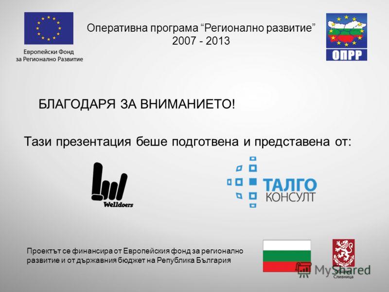 БЛАГОДАРЯ ЗА ВНИМАНИЕТО! Тази презентация беше подготвена и представена от: Оперативна програма Регионално развитие 2007 - 2013 Проектът се финансира от Европейския фонд за регионално развитие и от държавния бюджет на Република България
