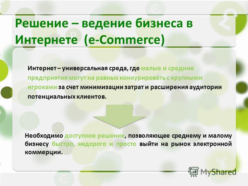 Интернет – универсальная среда, где малые и средние предприятия могут на равных конкурировать с крупными игроками за счет минимизации затрат и расширения аудитории потенциальных клиентов. Решение – ведение бизнеса в Интернете (e-Commerce) Необходимо