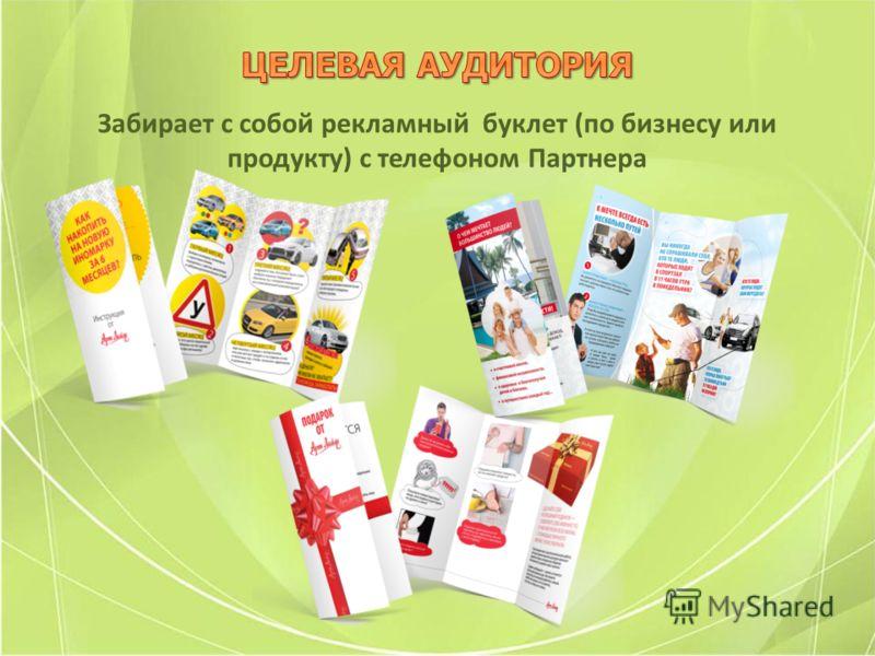 Забирает с собой рекламный буклет (по бизнесу или продукту) с телефоном Партнера