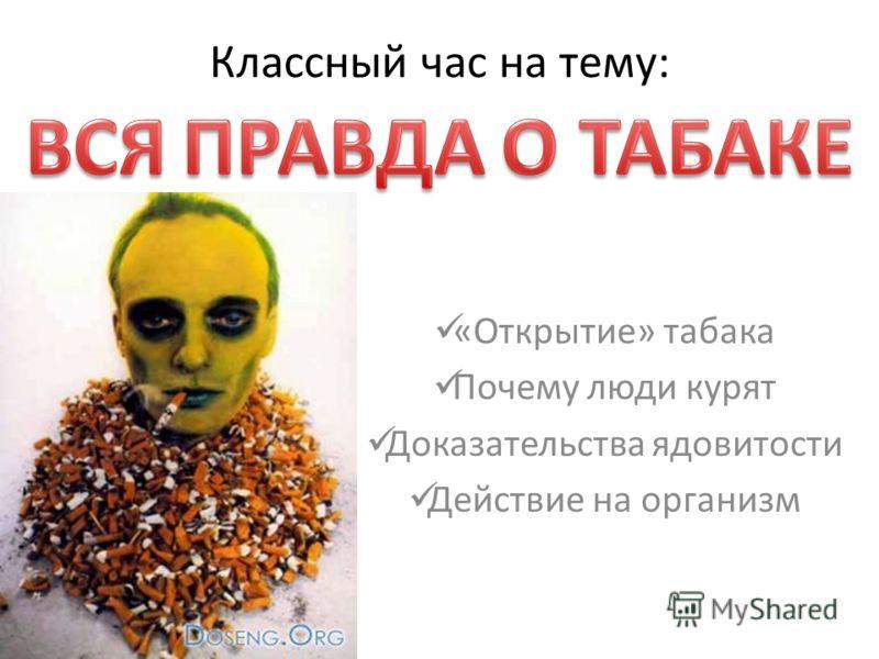 Классный час на тему: «Открытие» табака Почему люди курят Доказательства ядовитости Действие на организм