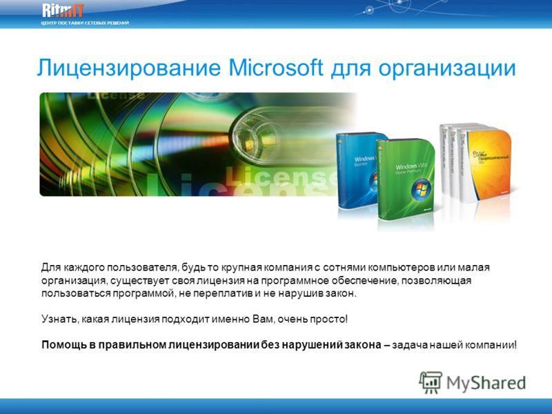 Лицензирование Microsoft для организации Для каждого пользователя, будь то крупная компания с сотнями компьютеров или малая организация, существует своя лицензия на программное обеспечение, позволяющая пользоваться программой, не переплатив и не нару