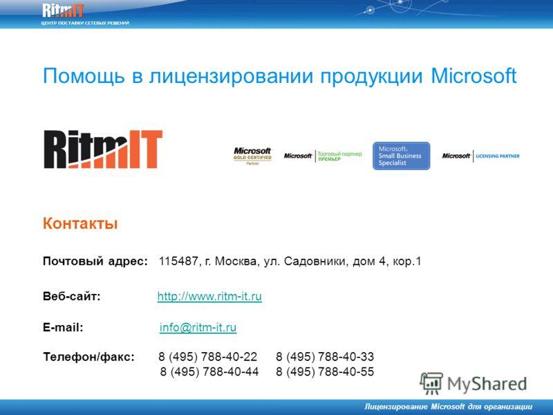 Помощь в лицензировании продукции Microsoft Лицензирование Microsoft для организации Почтовый адрес: 115487, г. Москва, ул. Садовники, дом 4, кор.1 Веб-сайт: http://www.ritm-it.ru http://www.ritm-it.ru E-mail: info@ritm-it.ruinfo@ritm-it.ru Телефон/ф