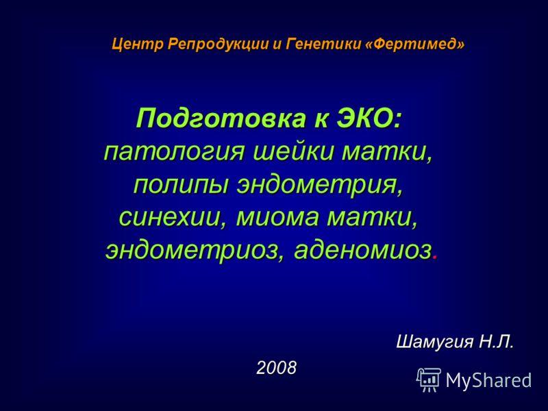 Шамугия Н.Л. Шамугия Н.Л.2008 Подготовка к ЭКО: патология шейки матки, полипы эндометрия, синехии, миома матки, эндометриоз, аденомиоз. Центр Репродукции и Генетики «Фертимед»
