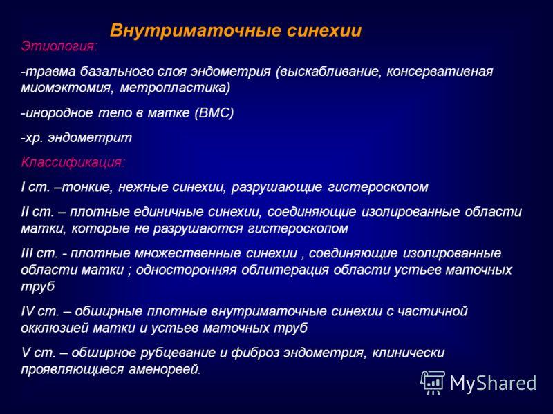 Внутриматочные синехии Этиология: -травма базального слоя эндометрия (выскабливание, консервативная миомэктомия, метропластика) -инородное тело в матке (ВМС) -хр. эндометрит Классификация: I ст. –тонкие, нежные синехии, разрушающие гистероскопом II с