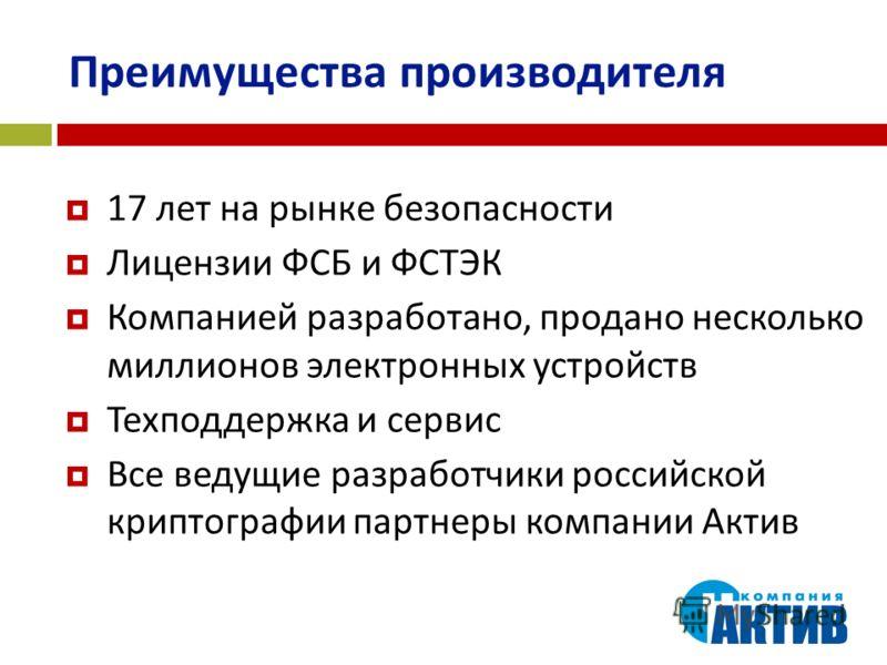 Преимущества производителя 17 лет на рынке безопасности Лицензии ФСБ и ФСТЭК Компанией разработано, продано несколько миллионов электронных устройств Техподдержка и сервис Все ведущие разработчики российской криптографии партнеры компании Актив