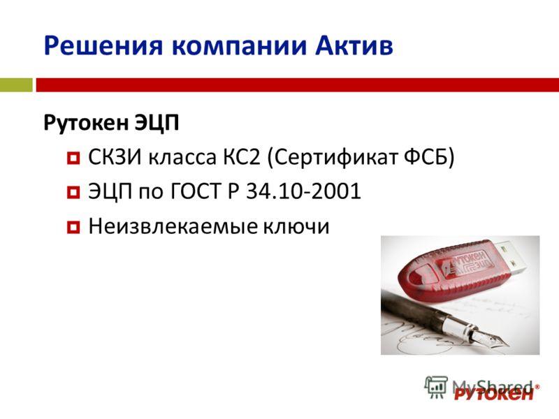 Решения компании Актив Рутокен ЭЦП СКЗИ класса КС2 (Сертификат ФСБ) ЭЦП по ГОСТ Р 34.10-2001 Неизвлекаемые ключи