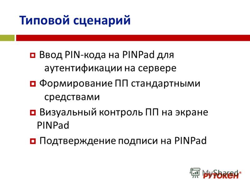 Типовой сценарий Ввод PIN-кода на PINPad для аутентификации на сервере Формирование ПП стандартными средствами Визуальный контроль ПП на экране PINPad Подтверждение подписи на PINPad