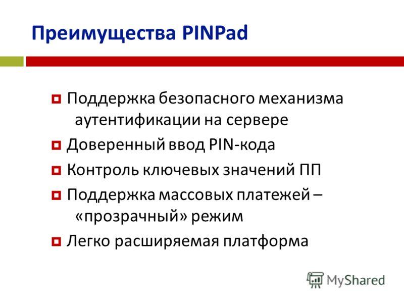 Преимущества PINPad Поддержка безопасного механизма аутентификации на сервере Доверенный ввод PIN-кода Контроль ключевых значений ПП Поддержка массовых платежей – «прозрачный» режим Легко расширяемая платформа