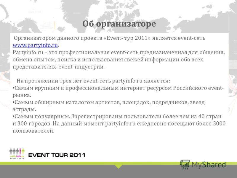 Об организаторе Организатором данного проекта «Event- тур 2011» является event-сеть www.partyinfo.ru. www.partyinfo.ru Partyinfo.ru – это профессиональная event-сеть предназначенная для общения, обмена опытом, поиска и использования свежей информации