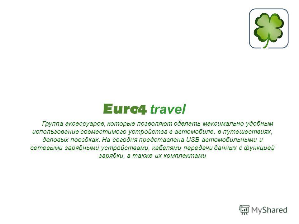 travel Группа аксессуаров, которые позволяют сделать максимально удобным использование совместимого устройства в автомобиле, в путешествиях, деловых поездках. На сегодня представлена USB автомобильными и сетевыми зарядными устройствами, кабелями пере