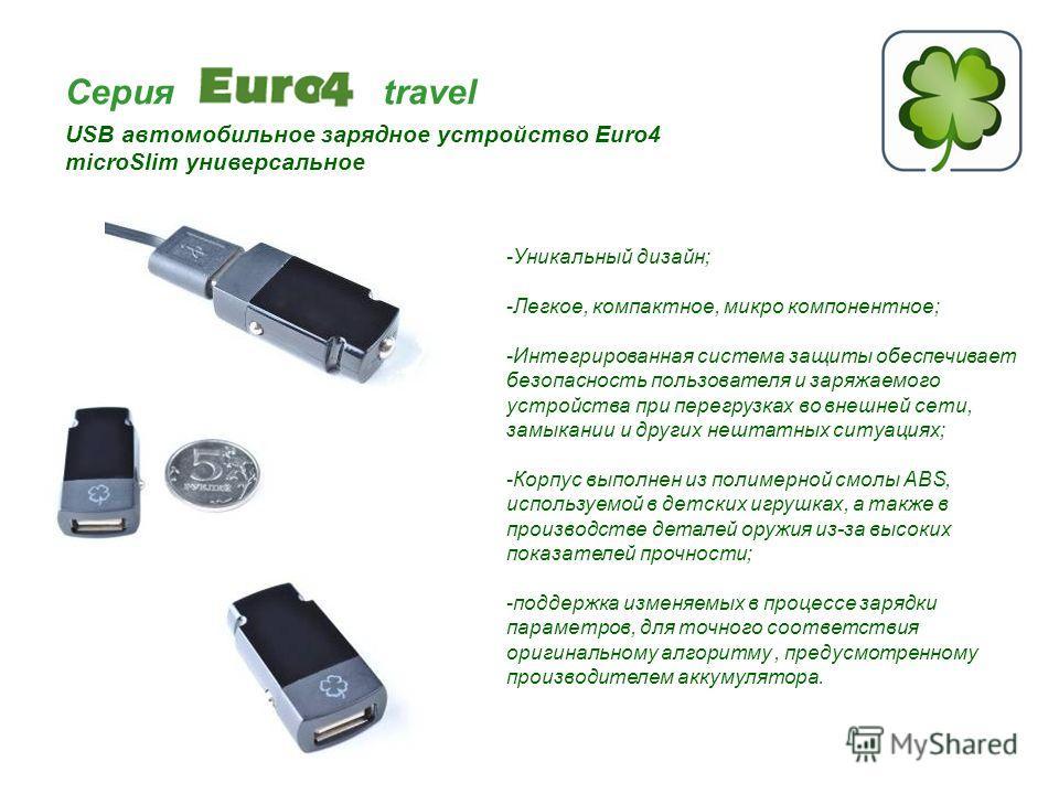 Серия travel USB автомобильное зарядное устройство Euro4 microSlim универсальное -Уникальный дизайн; -Легкое, компактное, микро компонентное; -Интегрированная система защиты обеспечивает безопасность пользователя и заряжаемого устройства при перегруз