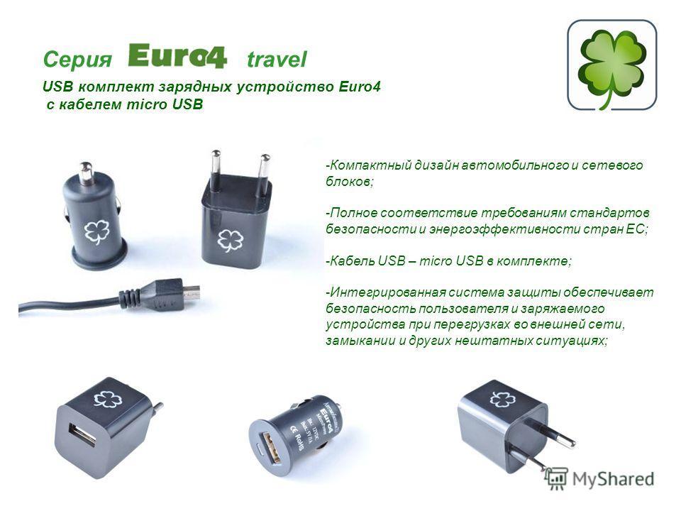 Серия travel USB комплект зарядных устройство Euro4 с кабелем micro USB -Компактный дизайн автомобильного и сетевого блоков; -Полное соответствие требованиям стандартов безопасности и энергоэффективности стран ЕС; -Кабель USB – micro USB в комплекте;