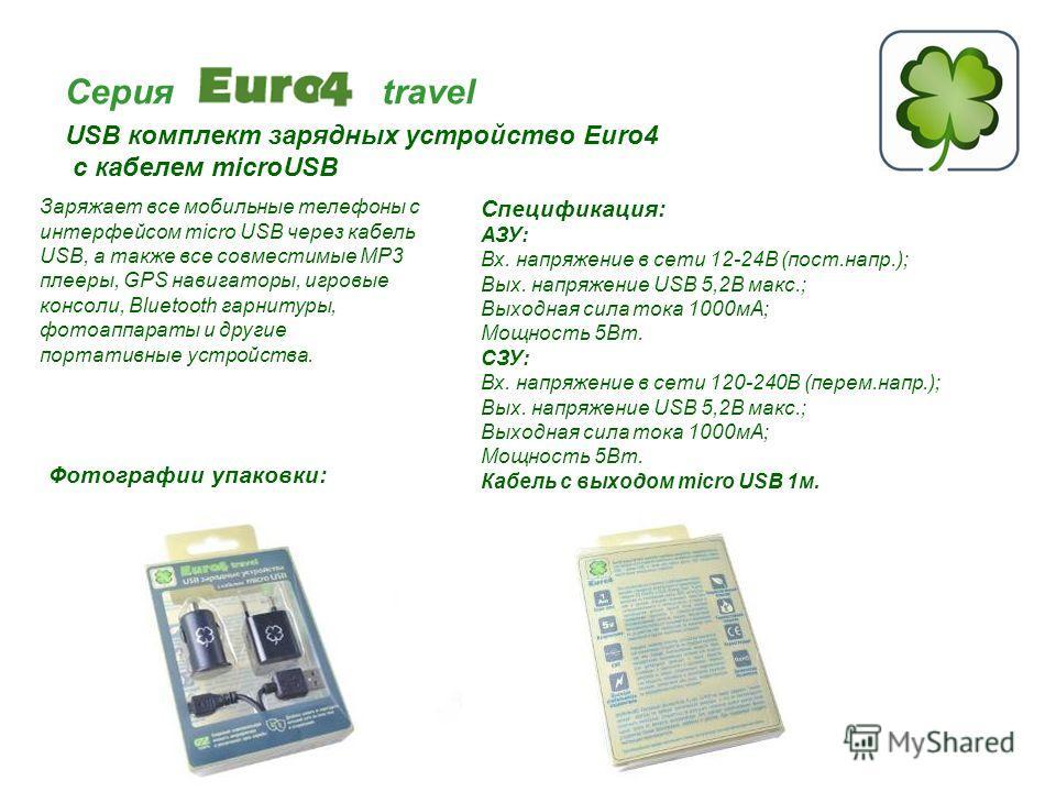 Серия travel USB комплект зарядных устройство Euro4 с кабелем microUSB Спецификация: АЗУ: Вх. напряжение в сети 12-24В (пост.напр.); Вых. напряжение USB 5,2В макс.; Выходная сила тока 1000мА; Мощность 5Вт. СЗУ: Вх. напряжение в сети 120-240В (перем.н
