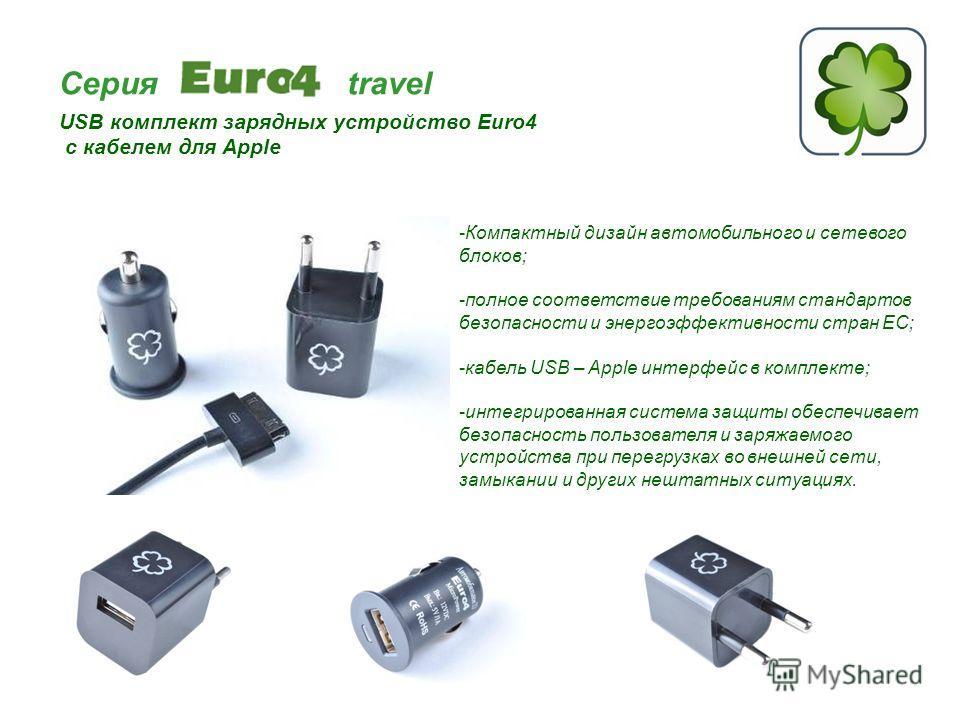Серия travel USB комплект зарядных устройство Euro4 с кабелем для Apple -Компактный дизайн автомобильного и сетевого блоков; -полное соответствие требованиям стандартов безопасности и энергоэффективности стран ЕС; -кабель USB – Apple интерфейс в комп