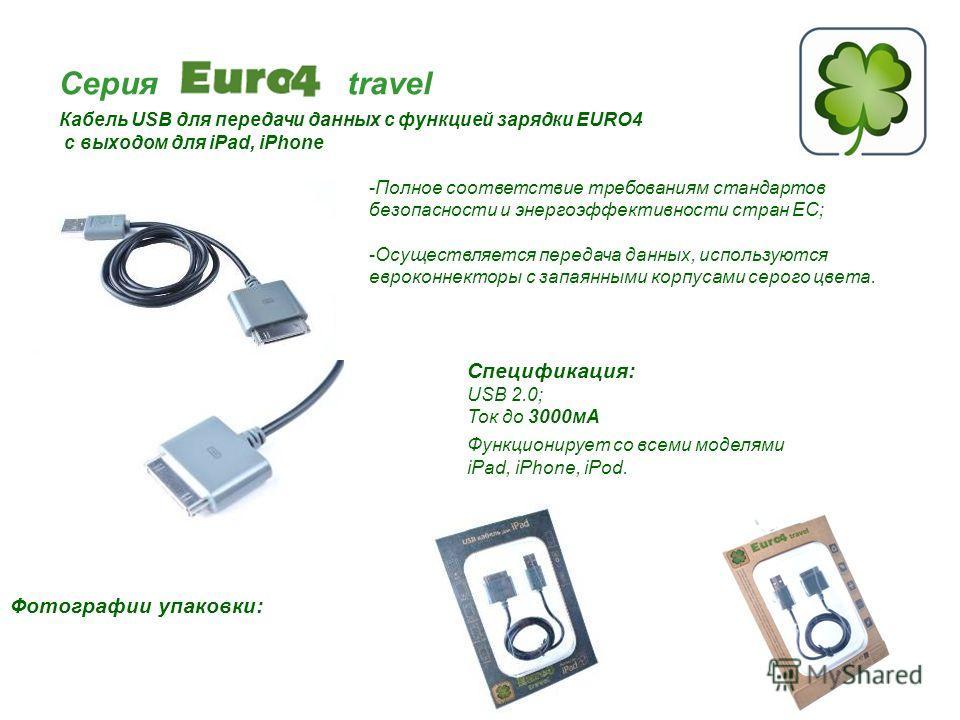 Серия travel Кабель USB для передачи данных с функцией зарядки EURO4 с выходом для iPad, iPhone Спецификация: USB 2.0; Ток до 3000мА Функционирует со всеми моделями iPad, iPhone, iPod. Фотографии упаковки: -Полное соответствие требованиям стандартов