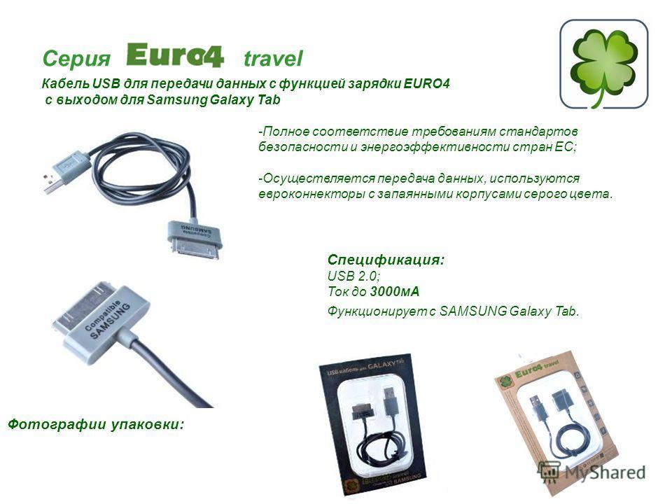 Серия travel Кабель USB для передачи данных с функцией зарядки EURO4 с выходом для Samsung Galaxy Tab Спецификация: USB 2.0; Ток до 3000мА Функционирует c SAMSUNG Galaxy Tab. Фотографии упаковки: -Полное соответствие требованиям стандартов безопаснос