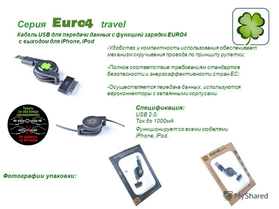 Серия travel Кабель USB для передачи данных с функцией зарядки EURO4 с выходом для iPhone, iPod Спецификация: USB 2.0; Ток до 1000мА Функционирует со всеми моделями iPhone, iPod. Фотографии упаковки: -Удобство и компактность использования обеспечивае