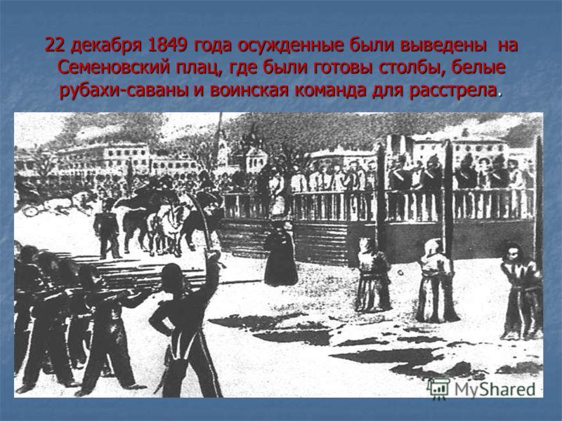 22 декабря 1849 года осужденные были выведены на Семеновский плац, где были готовы столбы, белые рубахи-саваны и воинская команда для расстрела.