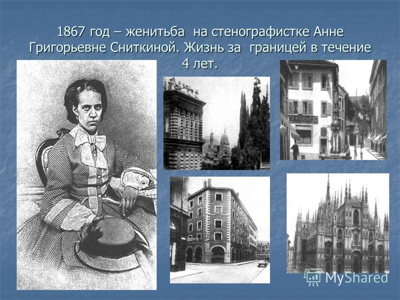 1867 год – женитьба на стенографистке Анне Григорьевне Сниткиной. Жизнь за границей в течение 4 лет.