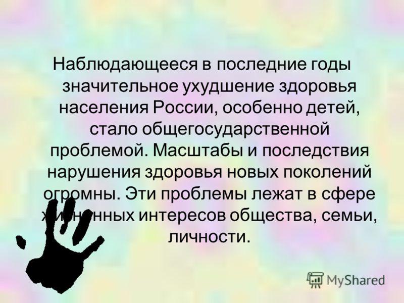 Наблюдающееся в последние годы значительное ухудшение здоровья населения России, особенно детей, стало общегосударственной проблемой. Масштабы и последствия нарушения здоровья новых поколений огромны. Эти проблемы лежат в сфере жизненных интересов об