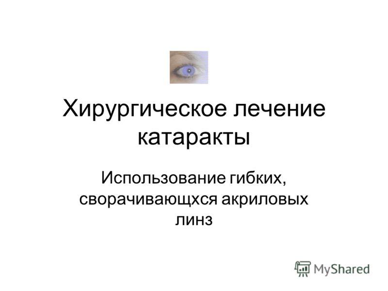 Хирургическое лечение катаракты Использование гибких, сворачивающхся акриловых линз