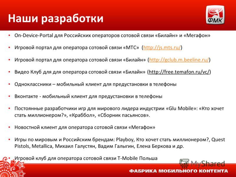 Наши разработки On-Device-Portal для Российских операторов сотовой связи «Билайн» и «Мегафон» Игровой портал для оператора сотовой связи «МТС» (http://js.mts.ru/)http://js.mts.ru/ Игровой портал для оператора сотовой связи «Билайн» (http://gclub.m.be